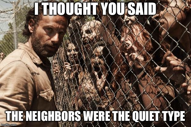 zombies | I THOUGHT YOU SAID THE NEIGHBORS WERE THE QUIET TYPE | image tagged in zombies | made w/ Imgflip meme maker