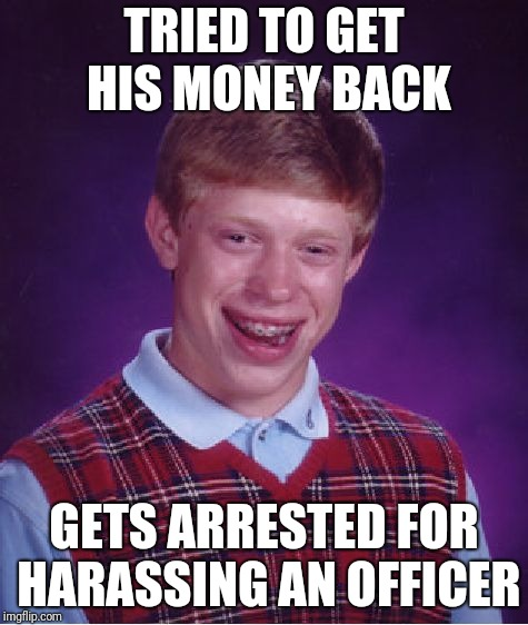 Bad Luck Brian Meme | TRIED TO GET HIS MONEY BACK GETS ARRESTED FOR HARASSING AN OFFICER | image tagged in memes,bad luck brian | made w/ Imgflip meme maker