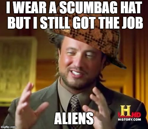 Ancient Aliens Meme | I WEAR A SCUMBAG HAT BUT I STILL GOT THE JOB ALIENS | image tagged in memes,ancient aliens,scumbag | made w/ Imgflip meme maker