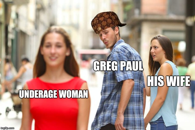 Distracted Boyfriend Meme | UNDERAGE WOMAN GREG PAUL HIS WIFE | image tagged in memes,distracted boyfriend,scumbag | made w/ Imgflip meme maker