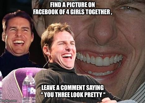 "Tom Cruise laugh | FIND A PICTURE ON FACEBOOK OF 4 GIRLS TOGETHER , LEAVE A COMMENT SAYING "" YOU THREE LOOK PRETTY "" 