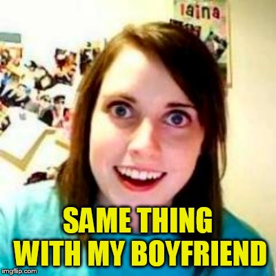 SAME THING WITH MY BOYFRIEND | made w/ Imgflip meme maker