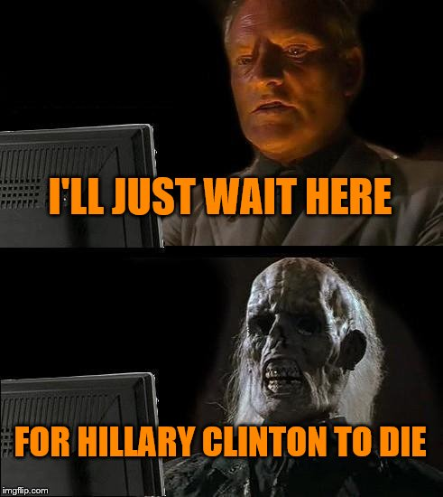 Ill Just Wait Here Meme | I'LL JUST WAIT HERE FOR HILLARY CLINTON TO DIE | image tagged in memes,ill just wait here | made w/ Imgflip meme maker