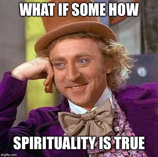 Creepy Condescending Wonka Meme | WHAT IF SOME HOW SPIRITUALITY IS TRUE | image tagged in memes,creepy condescending wonka | made w/ Imgflip meme maker