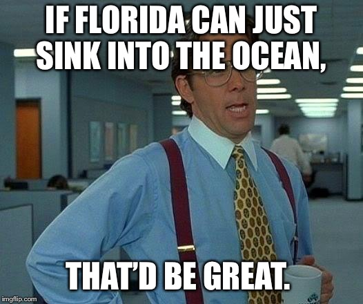 That Would Be Great Meme | IF FLORIDA CAN JUST SINK INTO THE OCEAN, THAT'D BE GREAT. | image tagged in memes,that would be great,AdviceAnimals | made w/ Imgflip meme maker