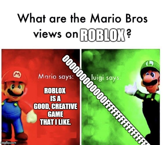 Why did I make this? | ROBLOX ROBLOX IS A GOOD, CREATIVE GAME THAT I LIKE. OOOOOOOOOOOOFFFFFFFFFFFFFFFFFFF | image tagged in mario bros views,super mario bros,roblox,memes,oof,luigi | made w/ Imgflip meme maker