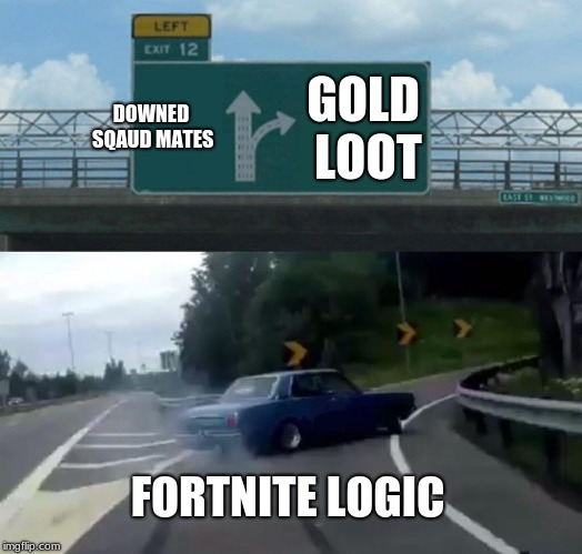 Left Exit 12 Off Ramp Meme | DOWNED SQAUD MATES GOLD LOOT FORTNITE LOGIC | image tagged in memes,left exit 12 off ramp | made w/ Imgflip meme maker