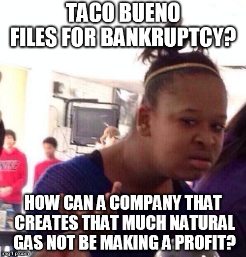 Black Girl Wat Meme | TACO BUENO FILES FOR BANKRUPTCY? HOW CAN A COMPANY THAT CREATES THAT MUCH NATURAL GAS NOT BE MAKING A PROFIT? | image tagged in memes,black girl wat | made w/ Imgflip meme maker