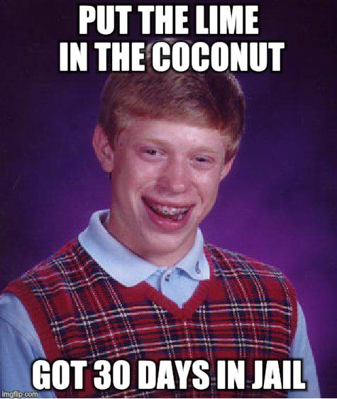 Bad Luck Brian Meme | PUT THE LIME IN THE COCONUT GOT 30 DAYS IN JAIL | image tagged in memes,bad luck brian | made w/ Imgflip meme maker