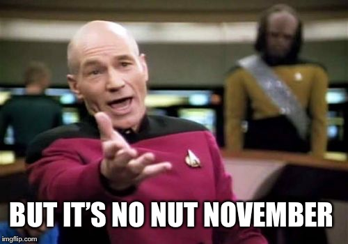 Picard Wtf Meme | BUT IT'S NO NUT NOVEMBER | image tagged in memes,picard wtf | made w/ Imgflip meme maker