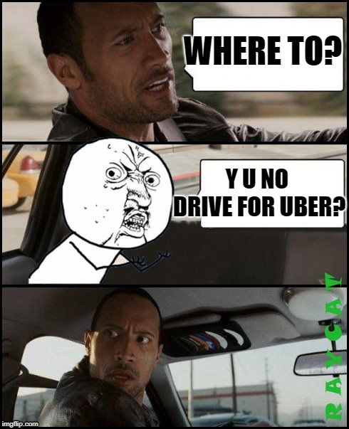 The Rock Driving Y U No | WHERE TO? Y U NO DRIVE FOR UBER? | image tagged in the rock driving y u no | made w/ Imgflip meme maker