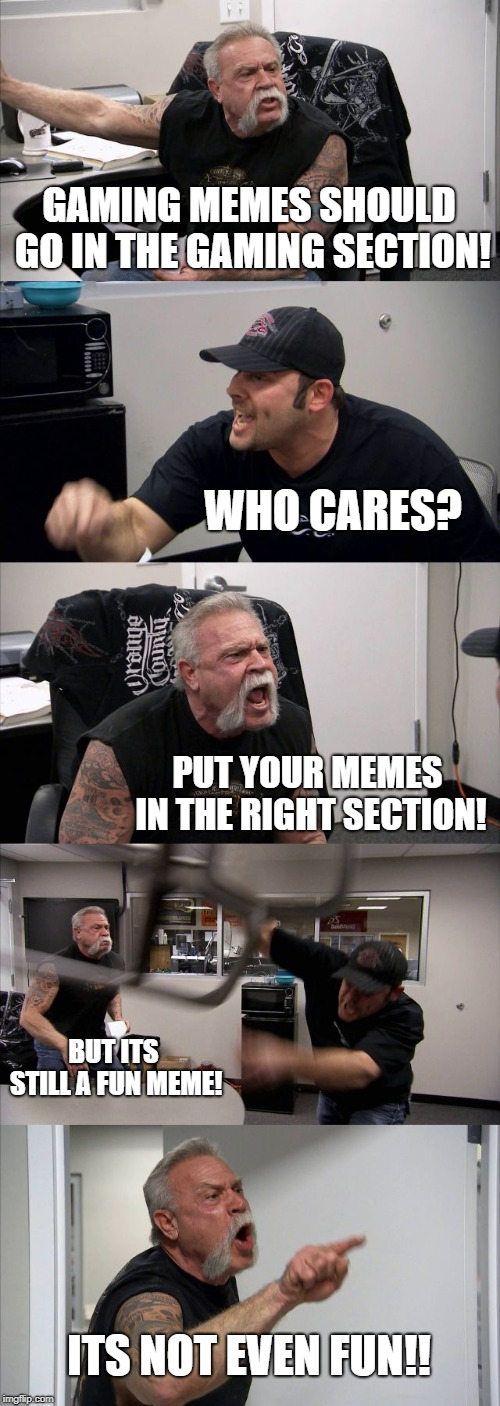 American Chopper Argument Meme | GAMING MEMES SHOULD GO IN THE GAMING SECTION! WHO CARES? PUT YOUR MEMES IN THE RIGHT SECTION! BUT ITS STILL A FUN MEME! ITS NOT EVEN FUN!! | image tagged in memes,american chopper argument | made w/ Imgflip meme maker