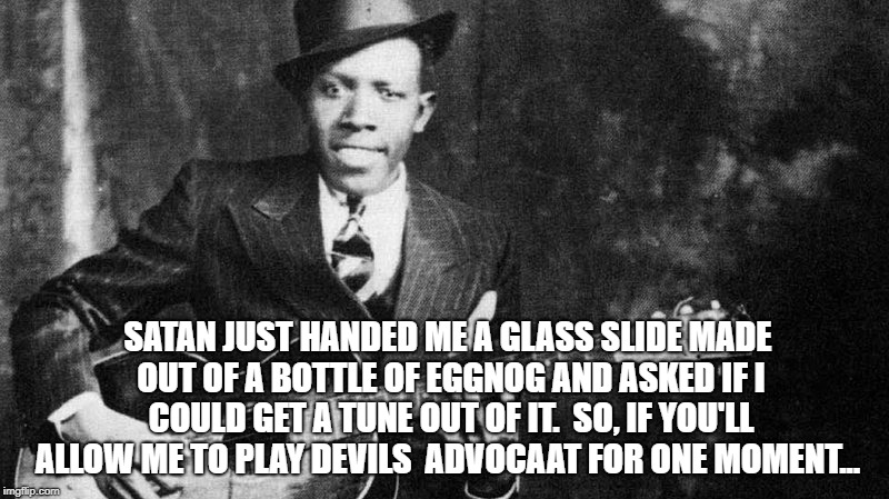 SATAN JUST HANDED ME A GLASS SLIDE MADE OUT OF A BOTTLE OF EGGNOG AND ASKED IF I COULD GET A TUNE OUT OF IT.  SO, IF YOU'LL ALLOW ME TO PLAY | image tagged in blues | made w/ Imgflip meme maker