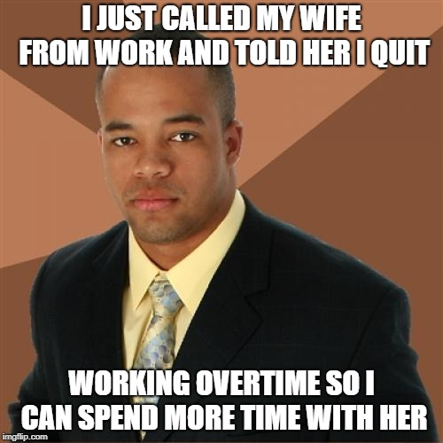Take this job and meme it! | I JUST CALLED MY WIFE FROM WORK AND TOLD HER I QUIT WORKING OVERTIME SO I CAN SPEND MORE TIME WITH HER | image tagged in memes,successful black man,quitting,overtime | made w/ Imgflip meme maker