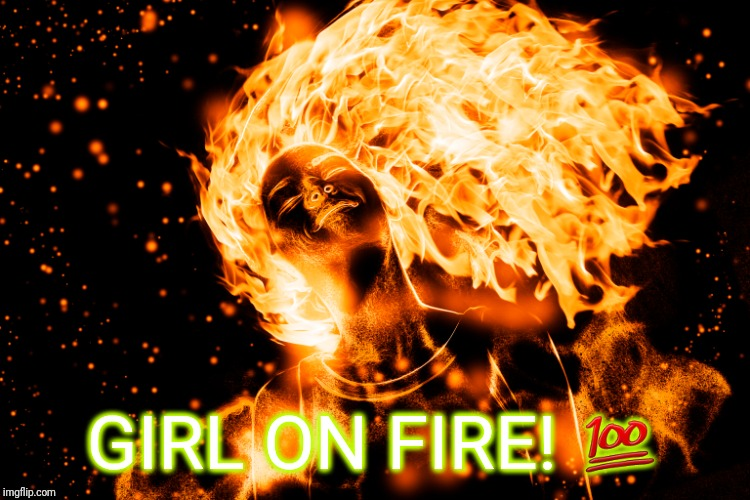 GIRL ON FIRE! | GIRL ON FIRE!  | image tagged in girl,fire,fire girl,on fire,happy hunger games | made w/ Imgflip meme maker