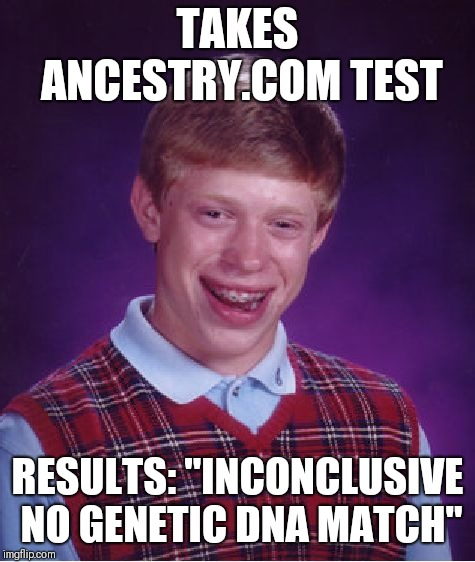 "Bad Luck Brian Meme | TAKES ANCESTRY.COM TEST RESULTS: ""INCONCLUSIVE NO GENETIC DNA MATCH"" 