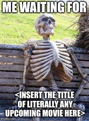 Waiting Skeleton Meme | ME WAITING FOR <INSERT THE TITLE OF LITERALLY ANY UPCOMING MOVIE HERE> | image tagged in memes,waiting skeleton | made w/ Imgflip meme maker