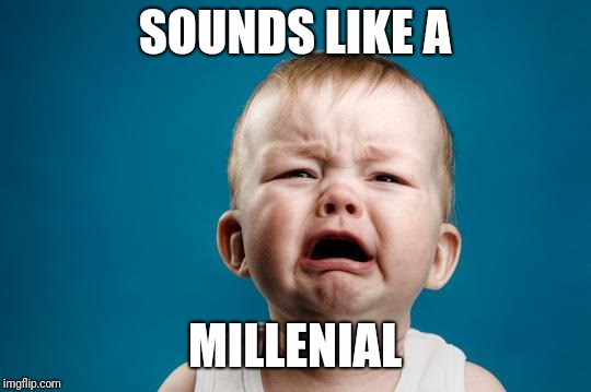 BABY CRYING | SOUNDS LIKE A MILLENIAL | image tagged in baby crying | made w/ Imgflip meme maker