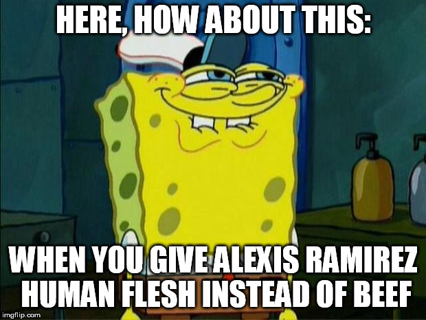 Don't You Squidward | HERE, HOW ABOUT THIS: WHEN YOU GIVE ALEXIS RAMIREZ HUMAN FLESH INSTEAD OF BEEF | image tagged in don't you squidward | made w/ Imgflip meme maker