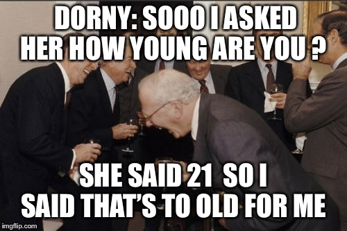 Laughing Men In Suits Meme | DORNY: SOOO I ASKED HER HOW YOUNG ARE YOU ? SHE SAID 21 SO I SAID THAT'S TO OLD FOR ME | image tagged in memes,laughing men in suits | made w/ Imgflip meme maker