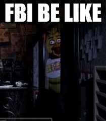 To all of you who own technology with cameras and thought that you had privacy. | FBI BE LIKE | image tagged in chica looking in window fnaf,fbi,peek-a-boo | made w/ Imgflip meme maker