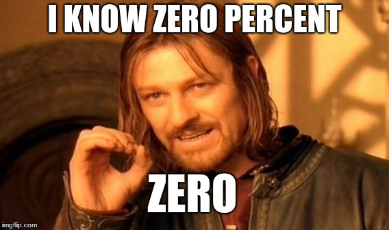One Does Not Simply Meme | I KNOW ZERO PERCENT ZERO | image tagged in memes,one does not simply | made w/ Imgflip meme maker