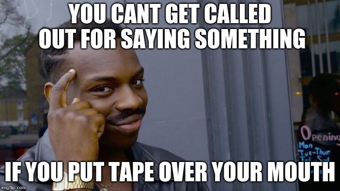 Roll Safe Think About It Meme | YOU CANT GET CALLED OUT FOR SAYING SOMETHING IF YOU PUT TAPE OVER YOUR MOUTH | image tagged in memes,roll safe think about it | made w/ Imgflip meme maker