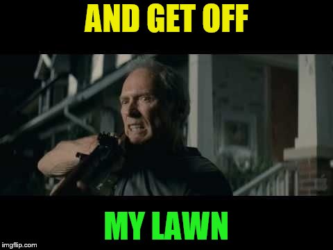 Get Off My Lawn | AND GET OFF MY LAWN | image tagged in get off my lawn | made w/ Imgflip meme maker