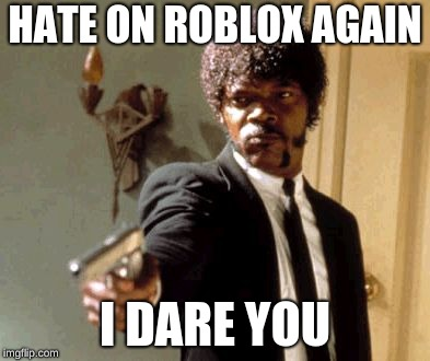 Say That Again I Dare You | HATE ON ROBLOX AGAIN I DARE YOU | image tagged in memes,say that again i dare you | made w/ Imgflip meme maker