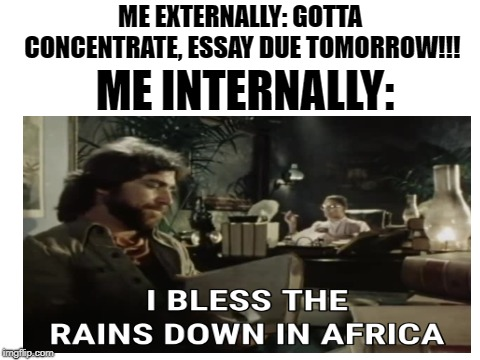 My brain is an interesting but useless place | ME EXTERNALLY: GOTTA CONCENTRATE, ESSAY DUE TOMORROW!!! ME INTERNALLY: | image tagged in memes,funny,toto,africa,school,dank memes | made w/ Imgflip meme maker