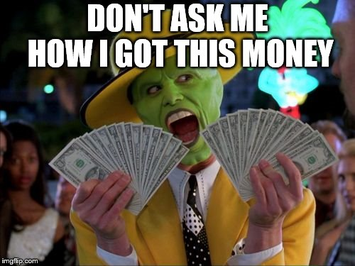 Money Money | DON'T ASK ME HOW I GOT THIS MONEY | image tagged in memes,money money | made w/ Imgflip meme maker