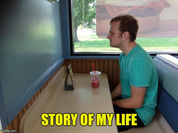 Forever Alone Booth | STORY OF MY LIFE | image tagged in forever alone booth | made w/ Imgflip meme maker