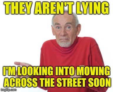 Old Man Shrugging | THEY AREN'T LYING I'M LOOKING INTO MOVING ACROSS THE STREET SOON | image tagged in old man shrugging | made w/ Imgflip meme maker