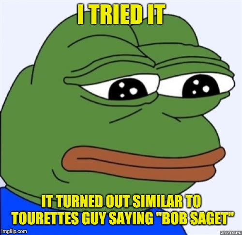 "sad frog | I TRIED IT IT TURNED OUT SIMILAR TO TOURETTES GUY SAYING ""BOB SAGET"" 