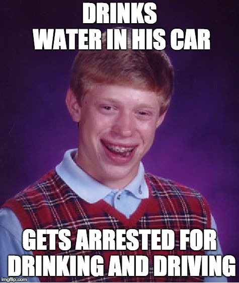 Brian's Bad Day | DRINKS WATER IN HIS CAR GETS ARRESTED FOR DRINKING AND DRIVING | image tagged in memes,bad luck brian,funny meme,drunk driving,car | made w/ Imgflip meme maker