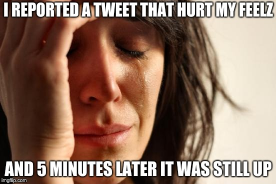 First World Problems Meme | I REPORTED A TWEET THAT HURT MY FEELZ AND 5 MINUTES LATER IT WAS STILL UP | image tagged in memes,first world problems | made w/ Imgflip meme maker