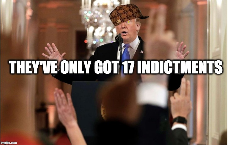THEY'VE ONLY GOT 17 INDICTMENTS | image tagged in memes | made w/ Imgflip meme maker