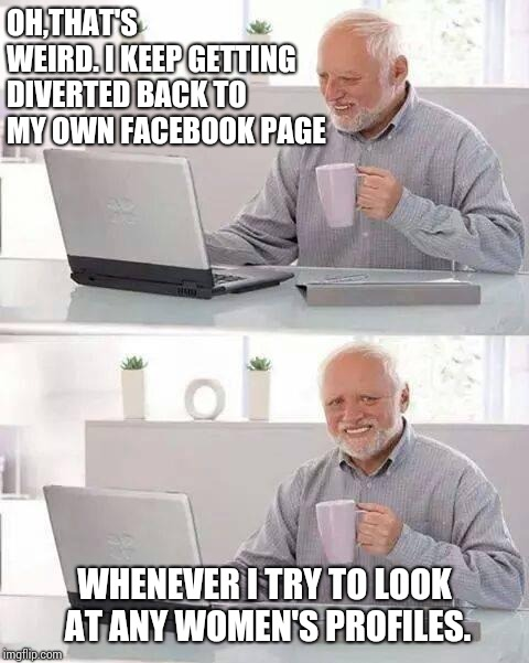 Hide the Pain Harold Meme | OH,THAT'S WEIRD. I KEEP GETTING DIVERTED BACK TO MY OWN FACEBOOK PAGE WHENEVER I TRY TO LOOK AT ANY WOMEN'S PROFILES. | image tagged in memes,hide the pain harold | made w/ Imgflip meme maker