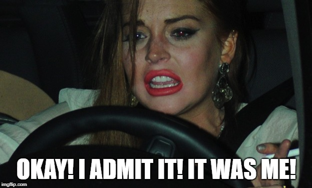 Lindsay Lohan | OKAY! I ADMIT IT! IT WAS ME! | image tagged in lindsay lohan | made w/ Imgflip meme maker