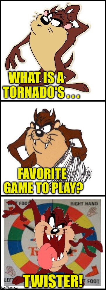 Bad Pun Taz | WHAT IS A    TORNADO'S . . . TWISTER! FAVORITE GAME TO PLAY? | image tagged in bad pun taz,memes,tornado,what if i told you,bad pun | made w/ Imgflip meme maker