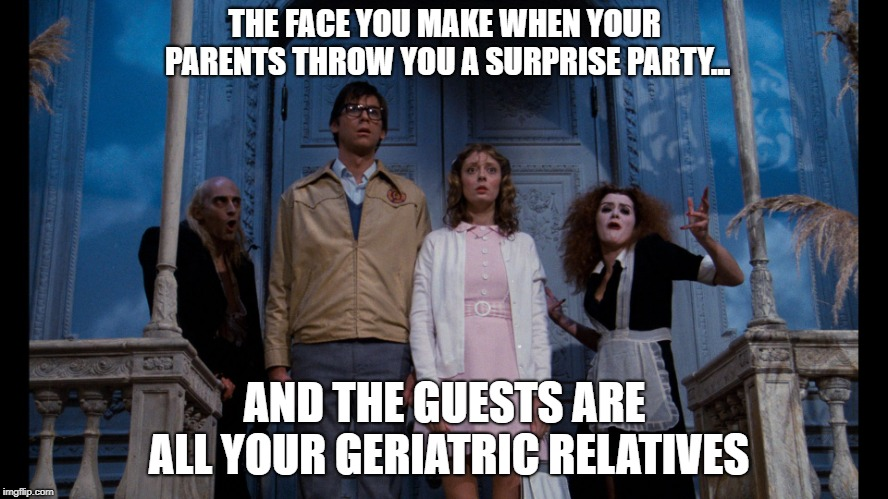 Rocky Horror Picture Show | THE FACE YOU MAKE WHEN YOUR PARENTS THROW YOU A SURPRISE PARTY... AND THE GUESTS ARE ALL YOUR GERIATRIC RELATIVES | image tagged in rocky horror picture show | made w/ Imgflip meme maker