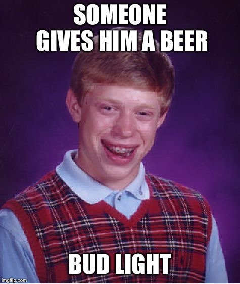 Bad Luck Brian Meme | SOMEONE GIVES HIM A BEER BUD LIGHT | image tagged in memes,bad luck brian | made w/ Imgflip meme maker