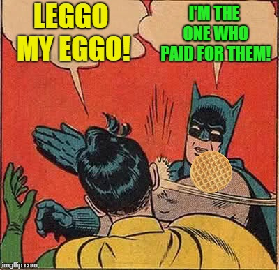 Batman Slapping Robin Meme | LEGGO MY EGGO! I'M THE ONE WHO PAID FOR THEM! | image tagged in memes,batman slapping robin | made w/ Imgflip meme maker