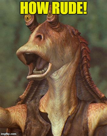 star wars jar jar binks | HOW RUDE! | image tagged in star wars jar jar binks | made w/ Imgflip meme maker