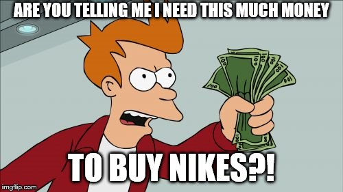 Sees Nike prices | ARE YOU TELLING ME I NEED THIS MUCH MONEY TO BUY NIKES?! | image tagged in memes,shut up and take my money fry | made w/ Imgflip meme maker