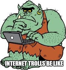 INTERNET TROLLS BE LIKE | made w/ Imgflip meme maker
