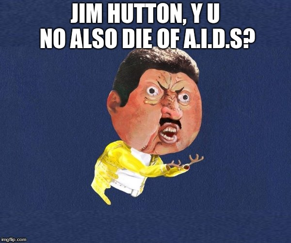 Y U NOvember a Socrates and Punman21 event!! | JIM HUTTON, Y U NO ALSO DIE OF A.I.D.S? | image tagged in y u no freddy mercury,y u november,jim hutton | made w/ Imgflip meme maker