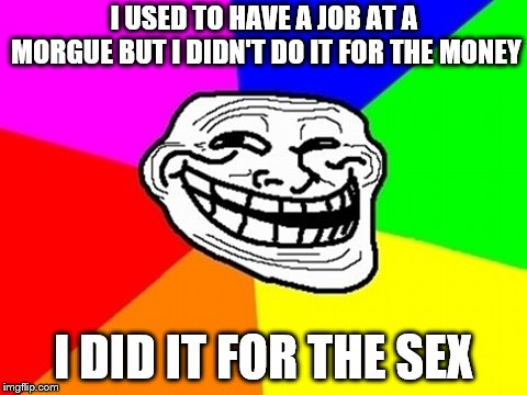 Troll Face Colored Meme | I USED TO HAVE A JOB AT A MORGUE BUT I DIDN'T DO IT FOR THE MONEY I DID IT FOR THE SEX | image tagged in memes,troll face colored | made w/ Imgflip meme maker