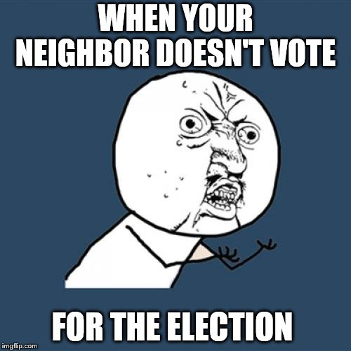 Y U No Meme | WHEN YOUR NEIGHBOR DOESN'T VOTE FOR THE ELECTION | image tagged in memes,y u no | made w/ Imgflip meme maker