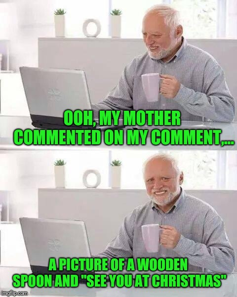 "Hide the Pain Harold Meme | OOH, MY MOTHER COMMENTED ON MY COMMENT,... A PICTURE OF A WOODEN SPOON AND ""SEE YOU AT CHRISTMAS"" 